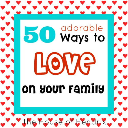 50 adorable ways to love on your family the house of hendrix